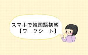 【韓国語学習】スマホで韓国語初級の勉強ができる【ワークシート】