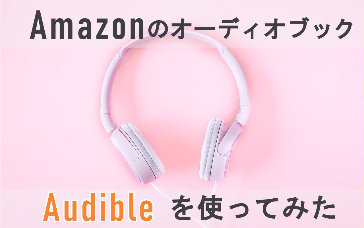 Amazonのオーディオブック「Audible(オーディブル)」を使ってみた【無料体験あり】